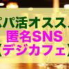 【パパ活オススメ】匿名SNSサイト「デジカフェ」のご紹介!