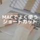 Macでよく使うショートカットキーとトラックパッド操作のメモ