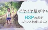 【子育て】2歳児のイヤイヤ期が辛い!HSPの私が心身ともにストレスを感じること