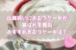 おむつケーキは男の子・女の子の出産祝いに喜ばれる!おしゃれでかわいいおむつケーキをご紹介
