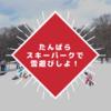 【割引クーポンでお得に遊ぼう】たんばらスキーパークは子どもの雪遊びにおススメ!持ち物は?