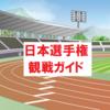 【保存版】日本陸上競技選手権大会観戦ガイド