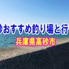 兵庫県の高砂のおすすめ釣り場と行き方【釣果期待度と足場安心度】
