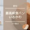 【愛知】最高級食パン「い志かわ」でプチ贅沢