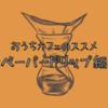 おうちカフェのススメ ~ペーパードリップ編
