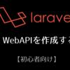 【初心者向け】Laravelで WebAPIを作成する。