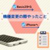 【Basio2から】機種変更の際にやったこと【iPhoneへ】