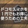 DOCOMOヘビーユーザーがドコモスマホを1円でも安く使う方法を解説