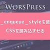 【WordPress】サイトにwp_enqueue_styleを使ってCSSを読み込ませる