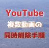 【一括削除の手順】YouTubeに投稿した複数の動画をまとめて削除する方法・手順