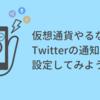 仮想通貨やるならTwitterの通知機能を設定すると便利かもよ