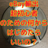 eBay輸出 超初心者のための何から始めたらいいの?
