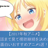 【2017年秋アニメ】3話まで見て視聴継続を決めた面白いおすすめアニメ5選!
