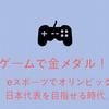 ゲームで金メダル!?eスポーツでオリンピック日本代表を目指せる時代。