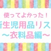 使ってよかった!新生児用品リスト〜衣料編〜
