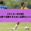 【年代別】高校以降で活躍する選手になるために必要なこととは?【サッカー】