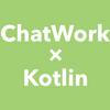 チャットワーク と Kotlin