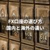 FX口座の選び方!国内FXと海外FXの違いは?