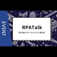 【主催イベント】RPATalk:導入後のスケールについて語る会