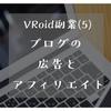 (5)ブログ(広告・アフィリエイト)で稼ぐ ~VRoidで稼げる?VRoidユーザーにおすすめの稼ぎ方5つ~