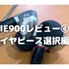 ゼンハイザー「IE900」レビュー④〜イヤピース選択編〜