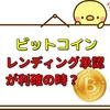 ビットコイン暴落の予想に使えるのでは?貸仮想通貨(レンディング)が承認された時が利益確定の時!