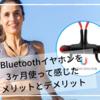 意外とデメリットが多い?!Bluetoothイヤホンを3ヶ月使って感じたメリットとデメリット