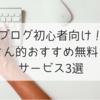 ブログ初心者向け!ちーさん的おすすめ無料ブログサービス3選