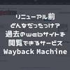 リニューアル前どんなだったっけ?過去のwebサイトを閲覧できるサービス Wayback Machine