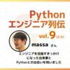 【エンジニア列伝vol.9 massaさん (2/4)】「ITサービスの裏側の仕組みがわからないのはムカつくなー。自分で理解して作れるようになりたい」エンジニアを目指すきっかけになった出来事とPythonとの出会いを伺いました。
