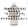 【年齢が気になる方は必見】無印良品の『エイジングケアシリーズ』の化粧水をマジでオススメしたい❗️