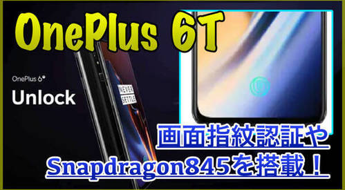 【OnePlus 6T スペック紹介】画面タッチで指紋認証!Snapdragon845を搭載した高スペックスマホが登場!
