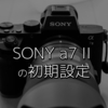 【ミラーレスカメラ初期設定】SONYのカメラ初心者がa7 IIを購入して最初にした設定