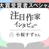 注目作家インタビュー 大賞受賞者スペシャル!/小桜すずさん(2021年4月)