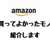 【おすすめ】Amazonで買ってよかった商品を紹介するよ