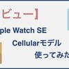 【レビュー】Apple Watch SE cellular modelを2ヶ月使ってみてわかったメリット/デメリット