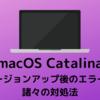 【macOS Catalina】バージョンアップ後のエラーと諸々の対処法
