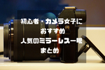 【2018最新】初心者・カメラ女子におすすめの人気ミラーレス一眼まとめ