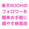 【楽天ROOM攻略】簡単お手軽にフォロワーを増やす方法【検索キーワード】