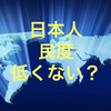 日本人の民度って高いの? 少なくともネット民度は低い気しかしないんだけど・・・。