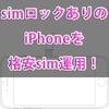 SIMロックありのiPhoneを格安simで使う手順と失敗しない方法!(SIMロック/テザリング/おすすめmvnoなど)