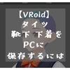 【VRoid】タイツ・靴下・下着をエクスポート(PCに保存)するには