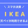 【スマホ決済】IKEAでお買い物!楽天ペイが利用可能になっていました。