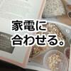 家電にあわせて家事の見直し【1,レシピ編】