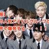 【悲報】 あの人気アイドルグループが、世界で爆発する・・・!!
