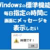 【Windows】毎日指定の時間(時刻)に、画面にメッセージを表示したい