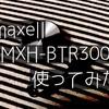 maxell MXH-BTR300 を使ってみた