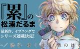 『累』の松浦だるま最新作、イブニングでシリーズ連載決定!