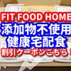 フィットフードホーム  招待コードの割引クーポンはこちら! 【 添加物不使用の健康宅配食を実際にお試しで食べてみた 感想の口コミ】