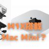 M1X搭載のMac Miniが登場する?〜デスクトップMac普及の鍵を握るかも…〜